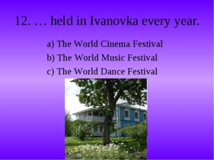 12. … held in Ivanovka every year. a) The World Cinema Festival b) The World