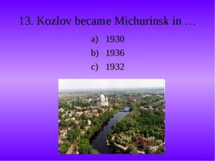 13. Kozlov became Michurinsk in … 1930 1936 1932