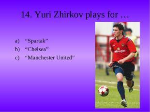 """14. Yuri Zhirkov plays for … """"Spartak"""" """"Chelsea"""" """"Manchester United"""""""