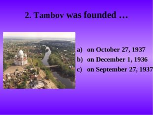 2. Tambov was founded … on October 27, 1937 on December 1, 1936 on September