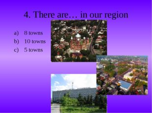 4. There are… in our region 8 towns 10 towns 5 towns