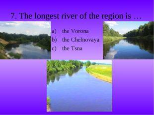 7. The longest river of the region is … the Vorona the Chelnovaya the Tsna