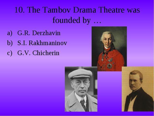 10. The Tambov Drama Theatre was founded by … G.R. Derzhavin S.I. Rakhmaninov...