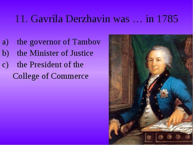 11. Gavrila Derzhavin was … in 1785 the governor of Tambov the Minister of Ju...