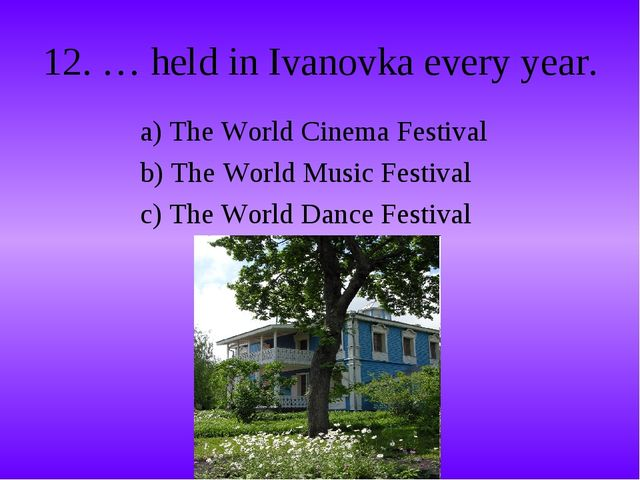 12. … held in Ivanovka every year. a) The World Cinema Festival b) The World...