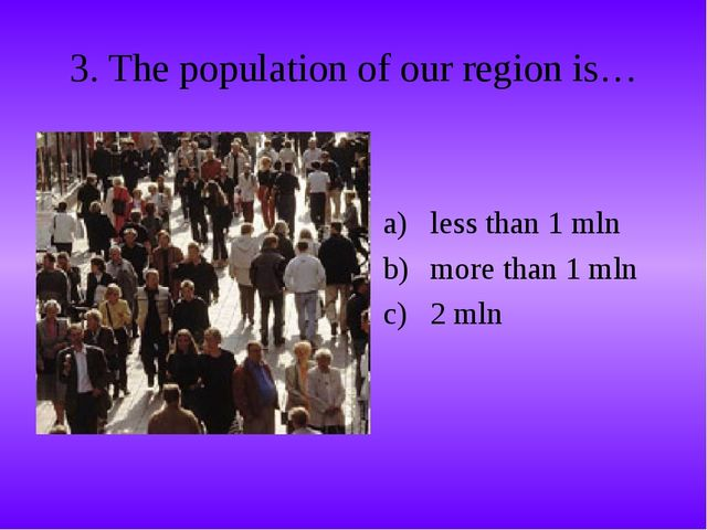 3. The population of our region is… less than 1 mln more than 1 mln 2 mln