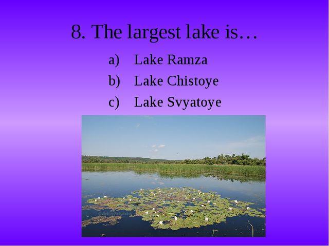 8. The largest lake is… Lake Ramza Lake Chistoye Lake Svyatoye