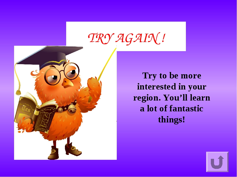 TRY AGAIN ! Try to be more interested in your region. You'll learn a lot of f...