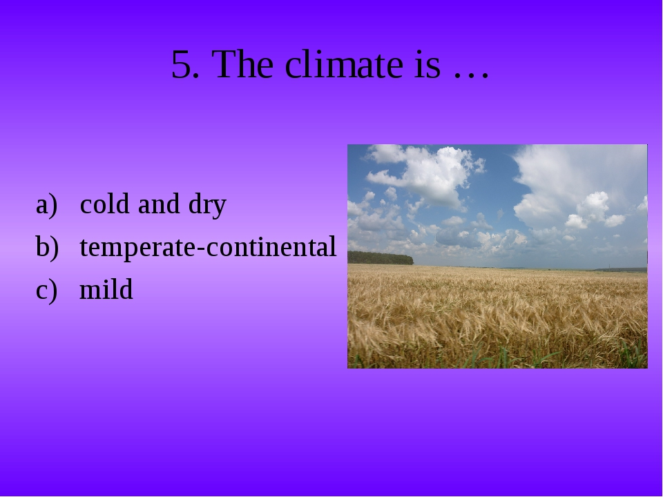 5. The climate is … cold and dry temperate-continental mild