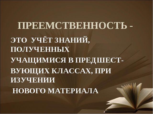 ПРЕЕМСТВЕННОСТЬ - ЭТО УЧЁТ ЗНАНИЙ, ПОЛУЧЕННЫХ УЧАЩИМИСЯ В ПРЕДШЕСТ- ВУЮЩИХ КЛ...
