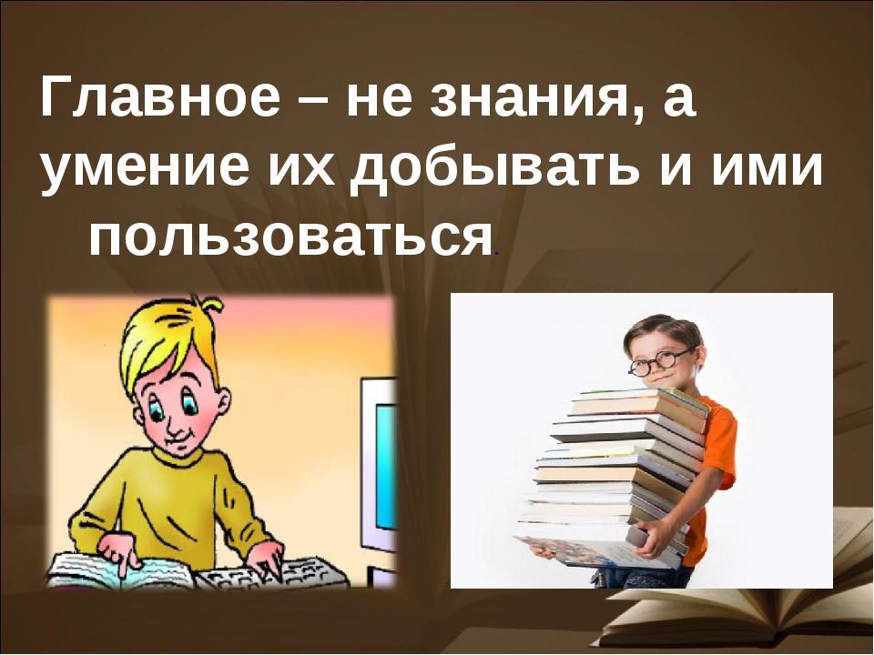 Главное – не знания, а умение их добывать и ими пользоваться.