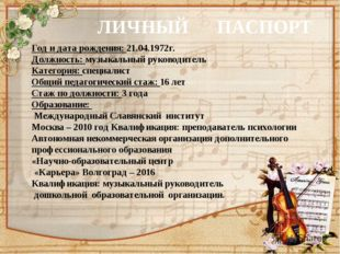 ЛИЧНЫЙ ПАСПОРТ Год и дата рождения: 21.04.1972г. Должность: музыкальный руков