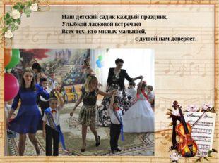 Наш детский садик каждый праздник, Улыбкой ласковой встречает Всех тех, кто м