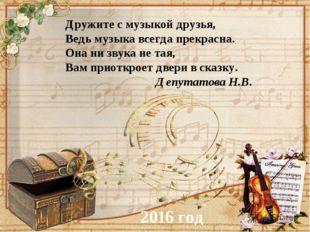 Дружите с музыкой друзья, Ведь музыка всегда прекрасна. Она ни звука не тая,