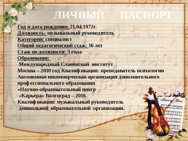 ЛИЧНЫЙ ПАСПОРТ Год и дата рождения: 21.04.1972г. Должность: музыкальный руков...