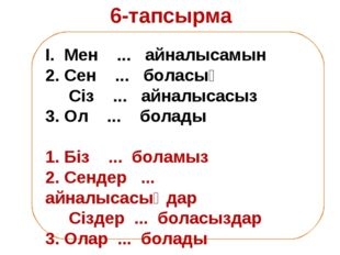 6-тапсырма І. Мен ... айналысамын 2. Сен ... боласың Сіз ... айналысасыз 3. О