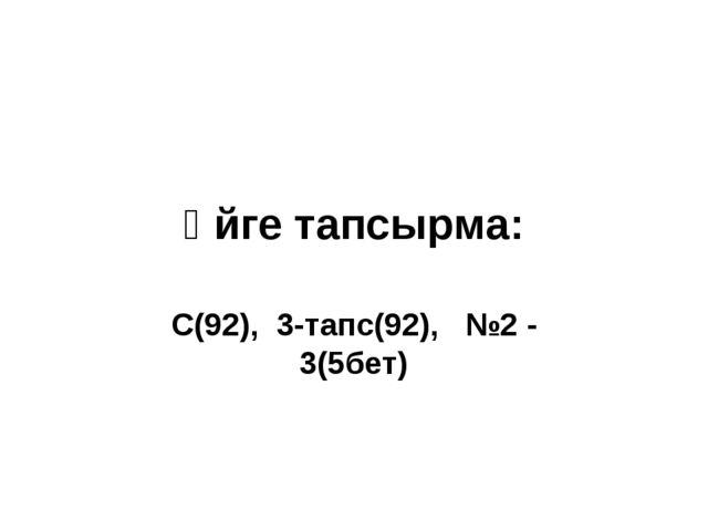 Үйге тапсырма: С(92), 3-тапс(92), №2 - 3(5бет)