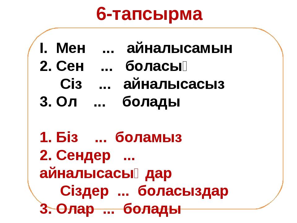 6-тапсырма І. Мен ... айналысамын 2. Сен ... боласың Сіз ... айналысасыз 3. О...