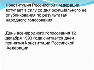 Конституция Российской Федерации вступает в силу со дня официального её опубл