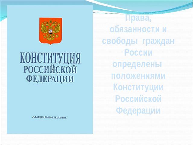 Права, обязанности и свободы граждан России определены положениями Конституци...