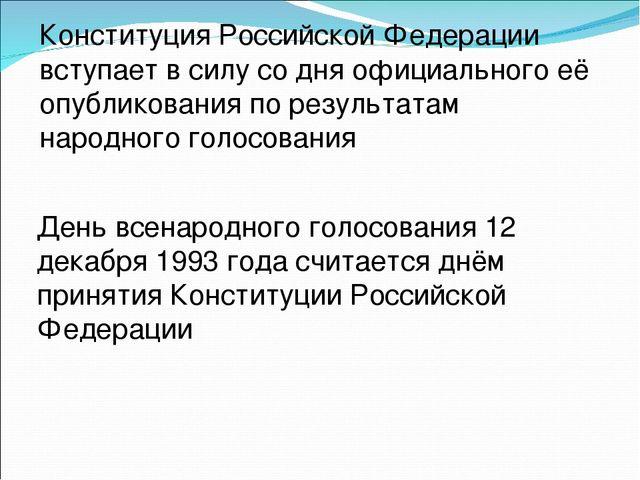 Конституция Российской Федерации вступает в силу со дня официального её опубл...