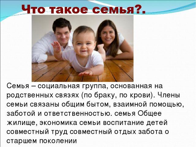 Семья – социальная группа, основанная на родственных связях (по браку, по кро...