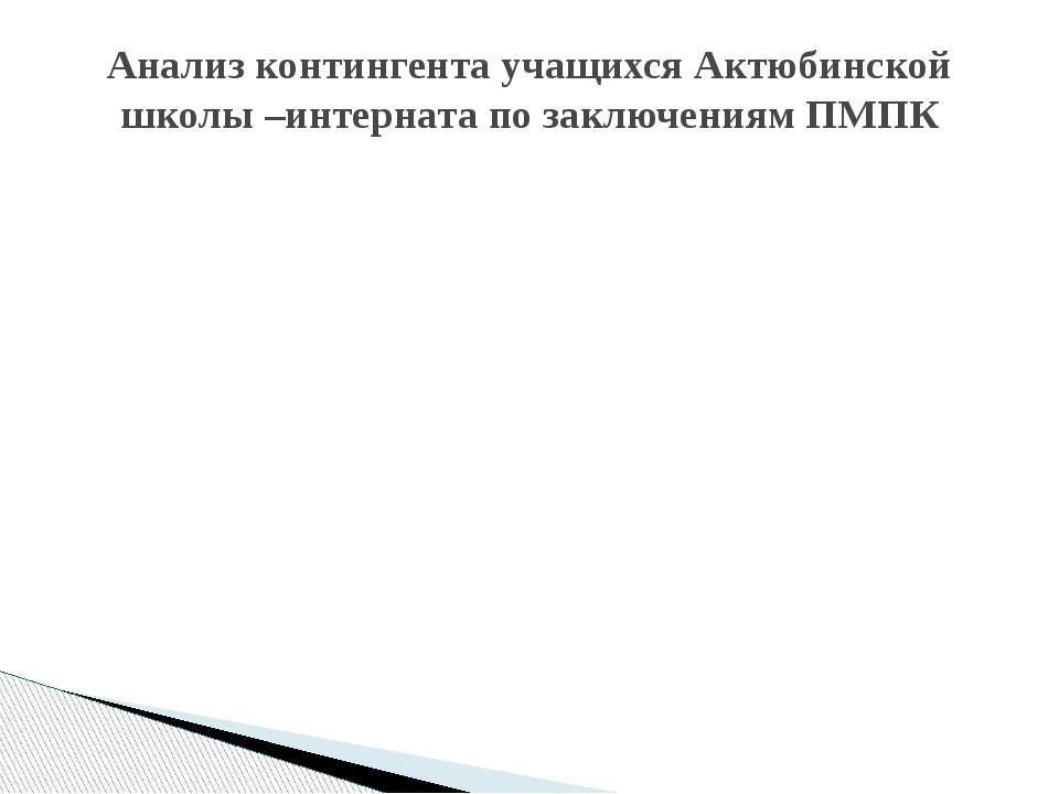 Анализ контингента учащихся Актюбинской школы –интерната по заключениям ПМПК