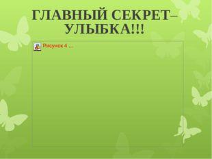 ГЛАВНЫЙ СЕКРЕТ– УЛЫБКА!!!