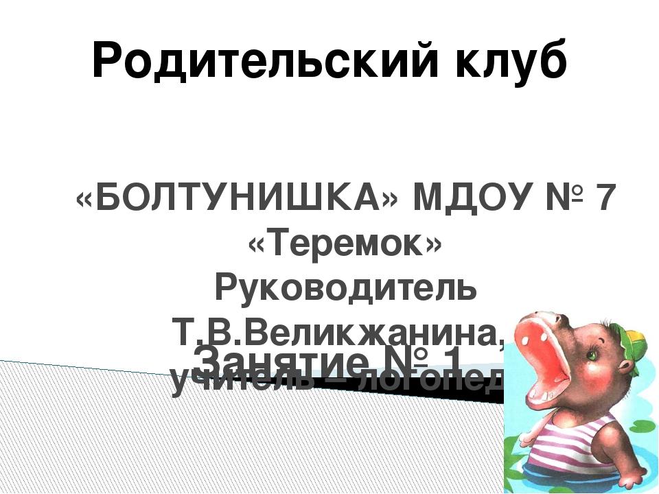 «БОЛТУНИШКА» МДОУ № 7 «Теремок» Руководитель Т.В.Великжанина, учитель – логоп...