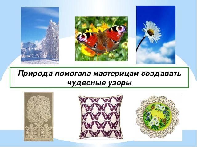 Природа помогала мастерицам создавать чудесные узоры