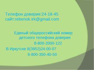 Телефон доверия:24-18-45 сайт:rebenok.irk@gmail.com Единый общероссийский ном