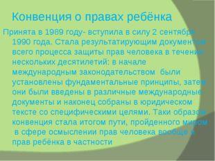 Конвенция о правах ребёнка Принята в 1989 году- вступила в силу 2 сентября 19