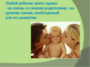 Любой ребенок имеет право: -на жизнь со своими родителями; -на уровень жизни,