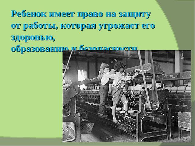 Ребенок имеет право на защиту от работы, которая угрожает его здоровью, образ...