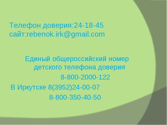 Телефон доверия:24-18-45 сайт:rebenok.irk@gmail.com Единый общероссийский ном...