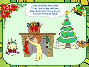 """Xmas pudding, Xmas tree, Xmas time is gay and free. Xmas bells sing """"ding-don"""