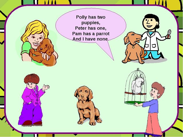 Polly has two puppies, Peter has one, Pam has a parrot And I have none.