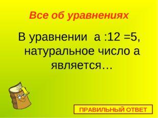 Все об уравнениях В уравнении а :12 =5, натуральное число а является… ПРАВИЛЬ