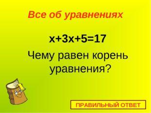 Все об уравнениях x+3х+5=17 Чему равен корень уравнения? ПРАВИЛЬНЫЙ ОТВЕТ