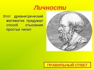 Личности ПРАВИЛЬНЫЙ ОТВЕТ Этот древнегреческий математик придумал способ отыс