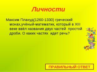 Личности Максим Плануд(1260-1330) греческий монах,учёный-математик, который в