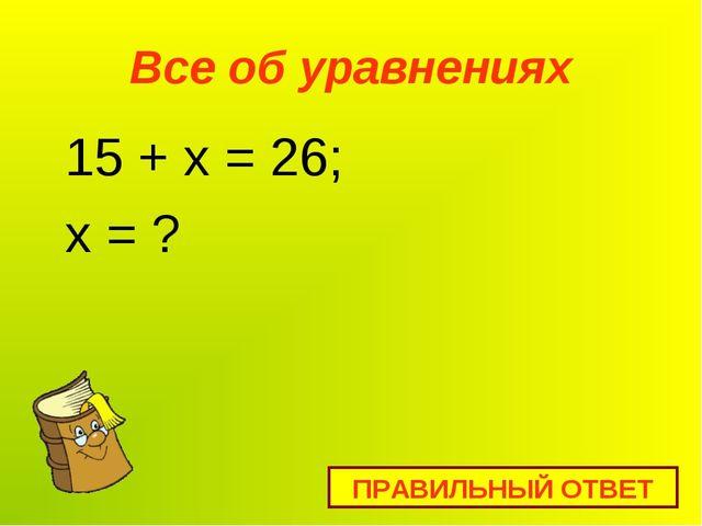 Все об уравнениях 15 + x = 26; х = ? ПРАВИЛЬНЫЙ ОТВЕТ