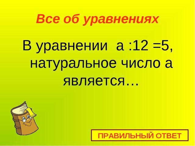 Все об уравнениях В уравнении а :12 =5, натуральное число а является… ПРАВИЛЬ...