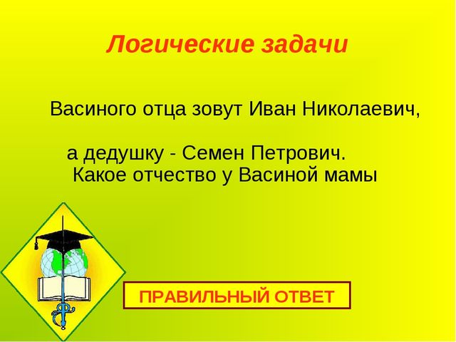 Логические задачи Васиного отца зовут Иван Николаевич, а дедушку - Семен Петр...