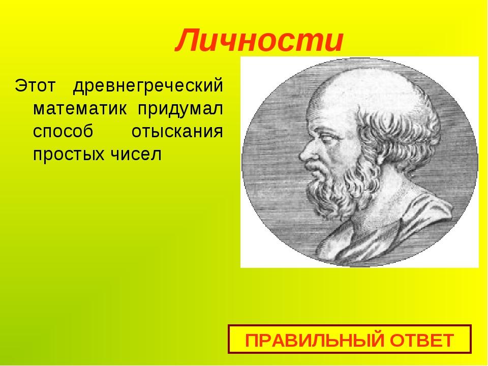 Личности ПРАВИЛЬНЫЙ ОТВЕТ Этот древнегреческий математик придумал способ отыс...