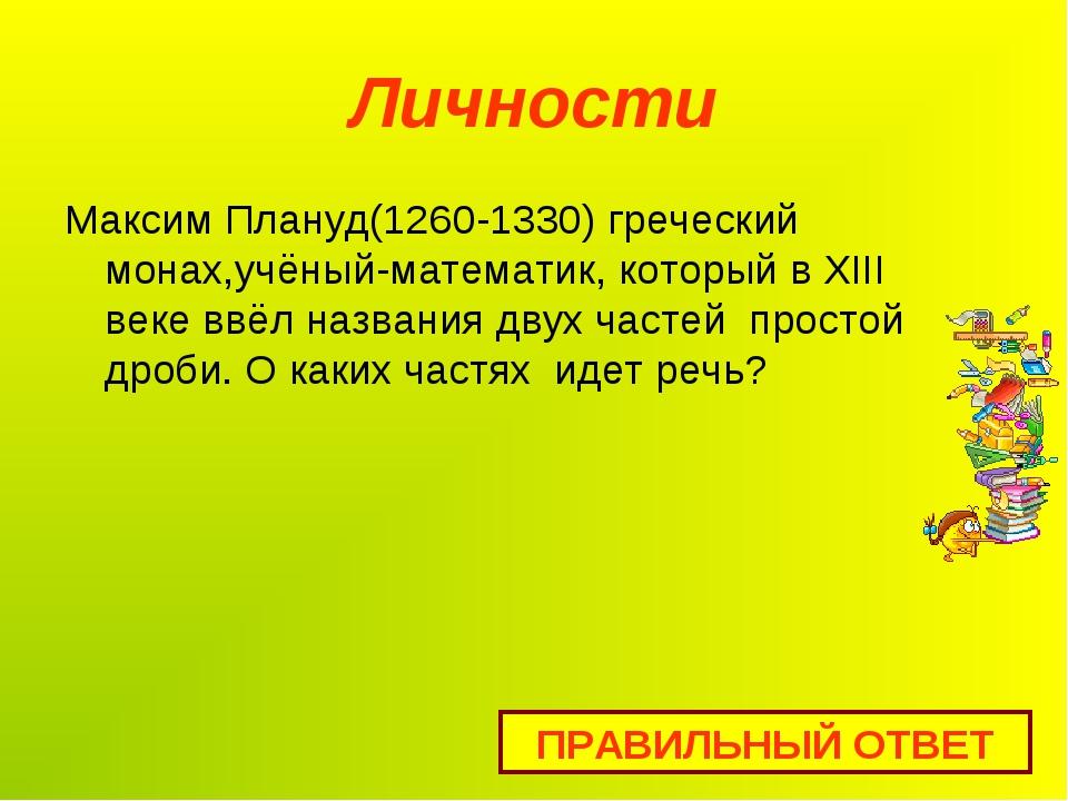 Личности Максим Плануд(1260-1330) греческий монах,учёный-математик, который в...