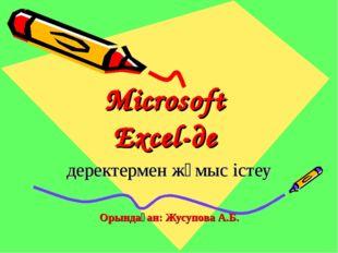 Microsoft Excel-де деректермен жұмыс істеу Орындаған: Жусупова А.Б.