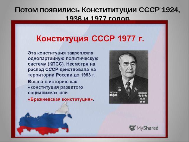 Потом появились Констититуции СССР 1924, 1936 и 1977 годов