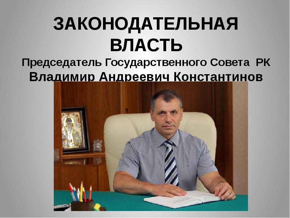 ЗАКОНОДАТЕЛЬНАЯ ВЛАСТЬ Председатель Государственного Совета РК Владимир Андре...