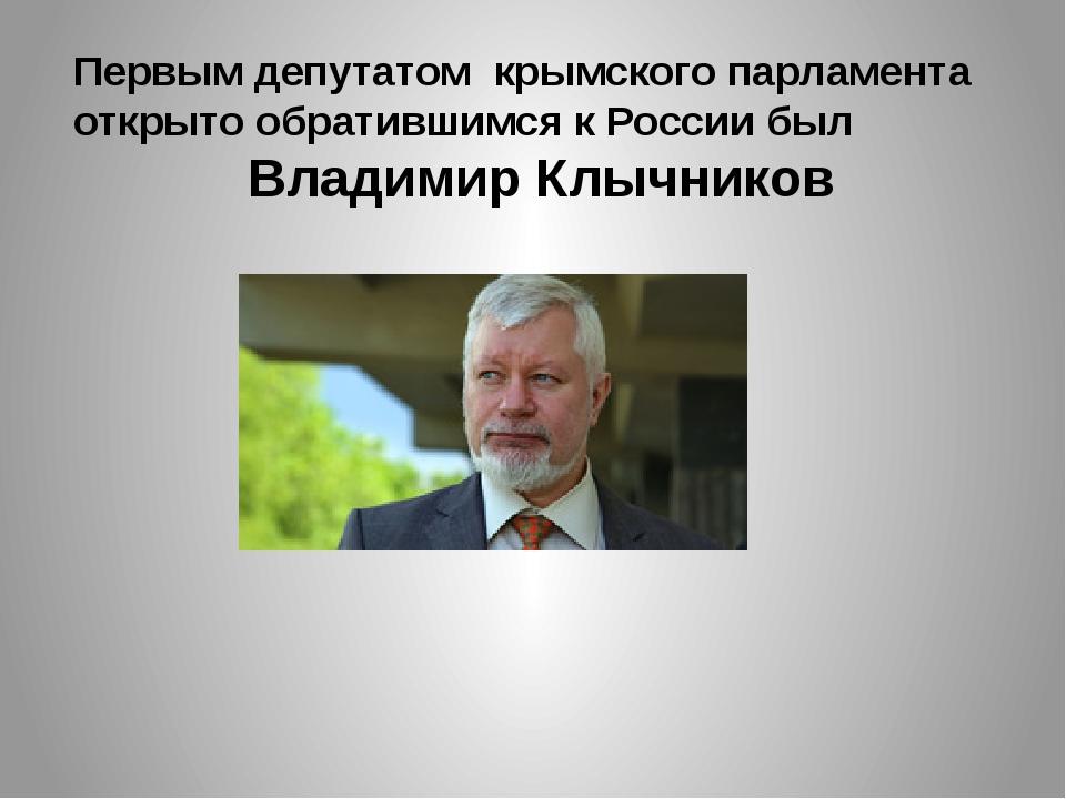 Первым депутатом крымского парламента открыто обратившимся к России был Влади...